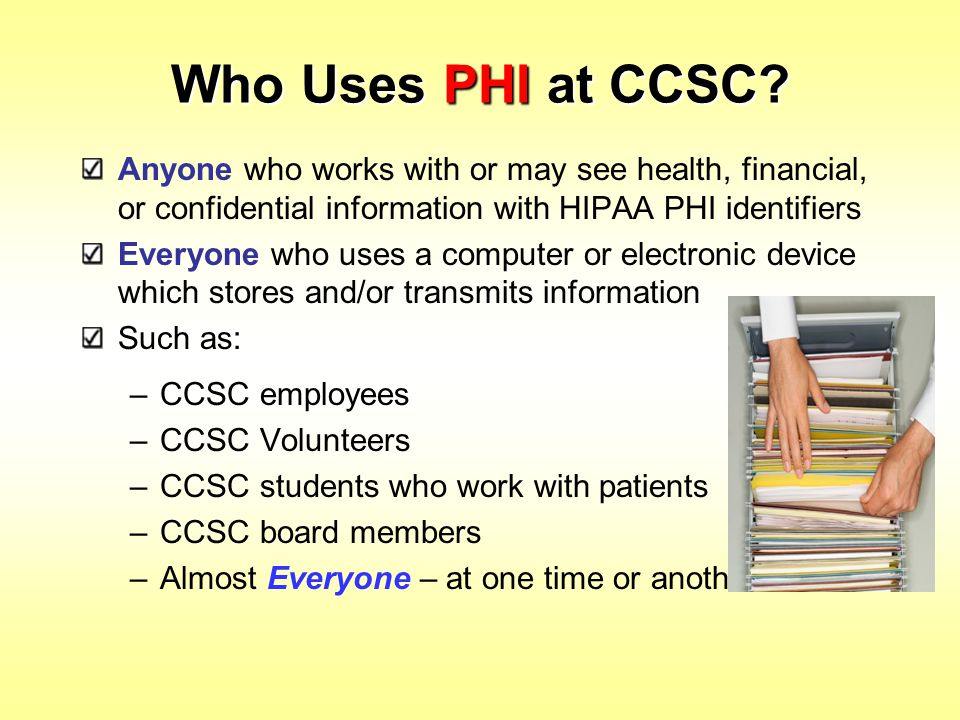 Who Uses PHI at CCSC? Anyone who works with or may see health, financial, or confidential information with HIPAA PHI identifiers Everyone who uses a c