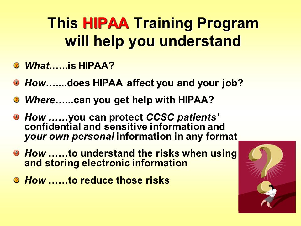 This HIPAA Training Program will help you understand What.…..is HIPAA? How…....does HIPAA affect you and your job? Where…...can you get help with HIPA