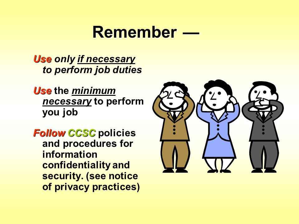 Use Use only if necessary to perform job duties Use Use the minimum necessary to perform you job Follow CCSC Follow CCSC policies and procedures for i