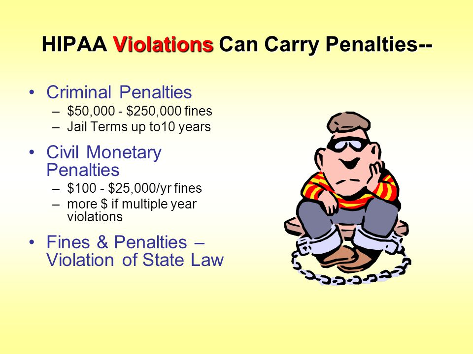 HIPAA Violations Can Carry Penalties-- Criminal Penalties –$50,000 - $250,000 fines –Jail Terms up to10 years Civil Monetary Penalties –$100 - $25,000