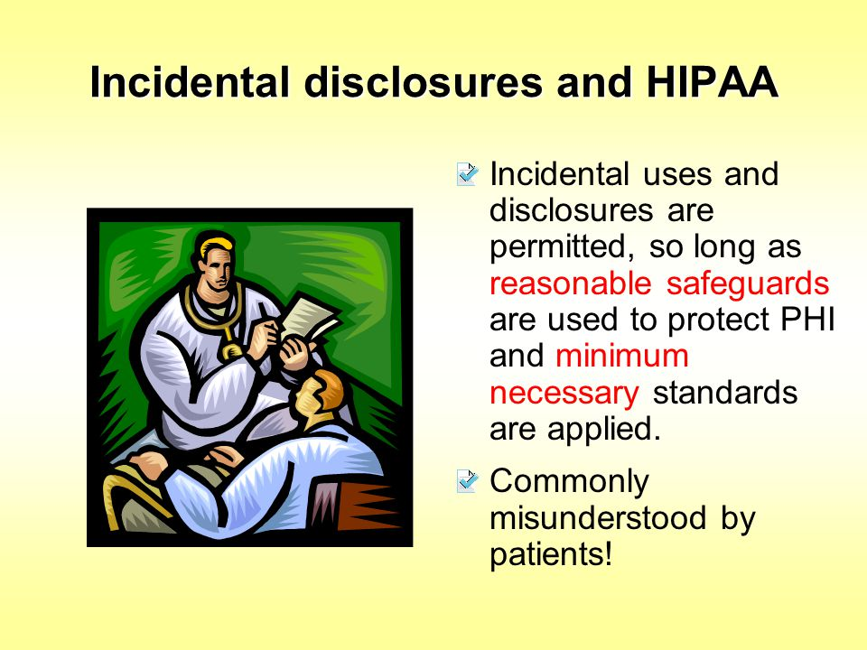 Incidental disclosures and HIPAA Incidental uses and disclosures are permitted, so long as reasonable safeguards are used to protect PHI and minimum n