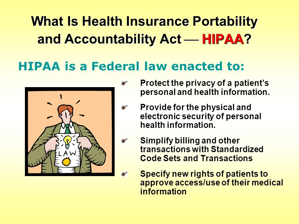 What Is Health Insurance Portability and Accountability Act  HIPAA? Protect the privacy of a patient's personal and health information. Provide for t