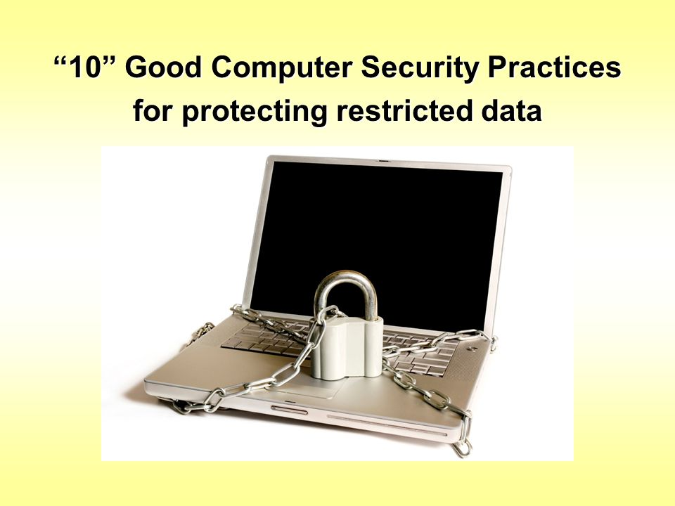 """""""10"""" Good Computer Security Practices for protecting restricted data"""