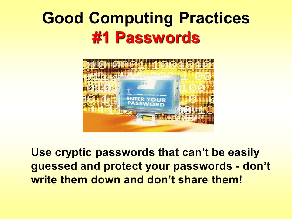 Good Computing Practices #1 Passwords Use cryptic passwords that can't be easily guessed and protect your passwords - don't write them down and don't