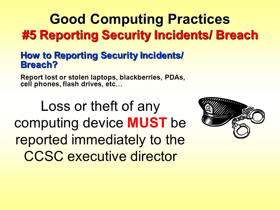 Good Computing Practices #5 Reporting Security Incidents/ Breach How to Reporting Security Incidents/ Breach? Report lost or stolen laptops, blackberr