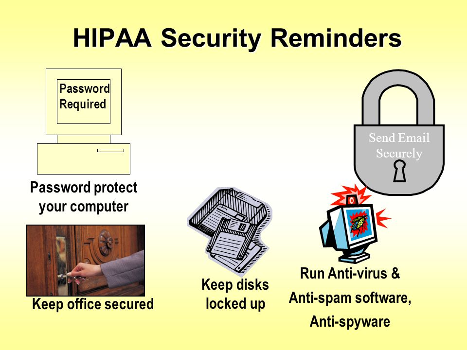 HIPAA Security Reminders Password Required Send Email Securely Password protect your computer Run Anti-virus & Anti-spam software, Anti-spyware Keep d