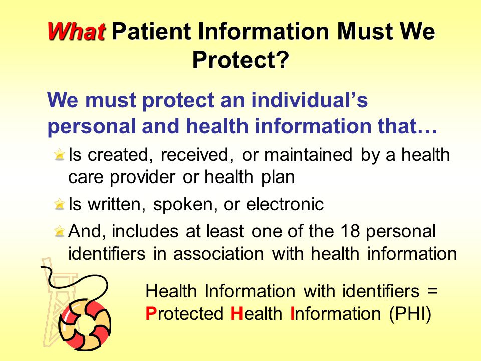 What Patient Information Must We Protect? We must protect an individual's personal and health information that… Is created, received, or maintained by