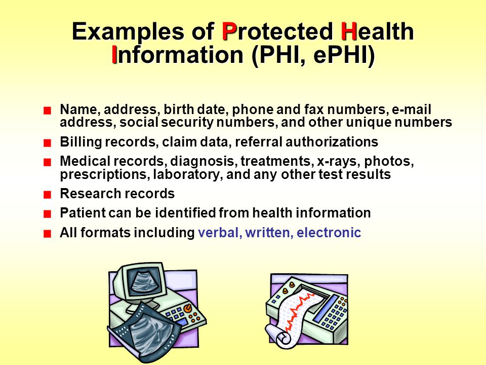 Examples of Protected Health Information (PHI, ePHI) Name, address, birth date, phone and fax numbers, e-mail address, social security numbers, and ot