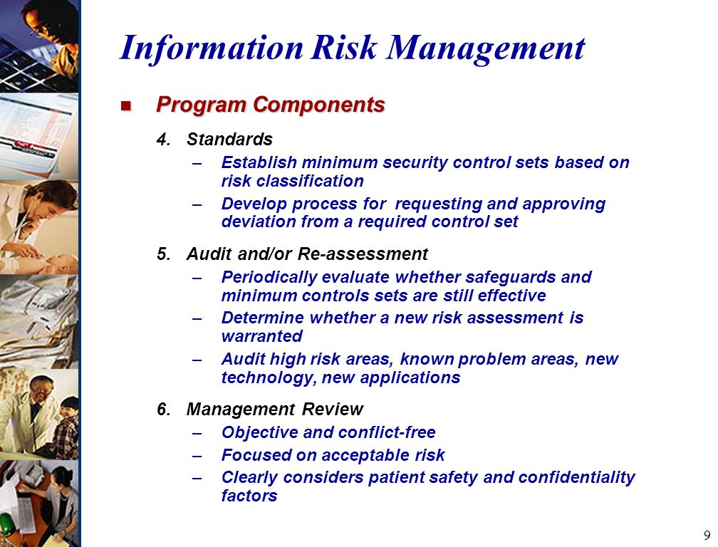 9 Information Risk Management n Program Components 4.Standards –Establish minimum security control sets based on risk classification –Develop process for requesting and approving deviation from a required control set 5.