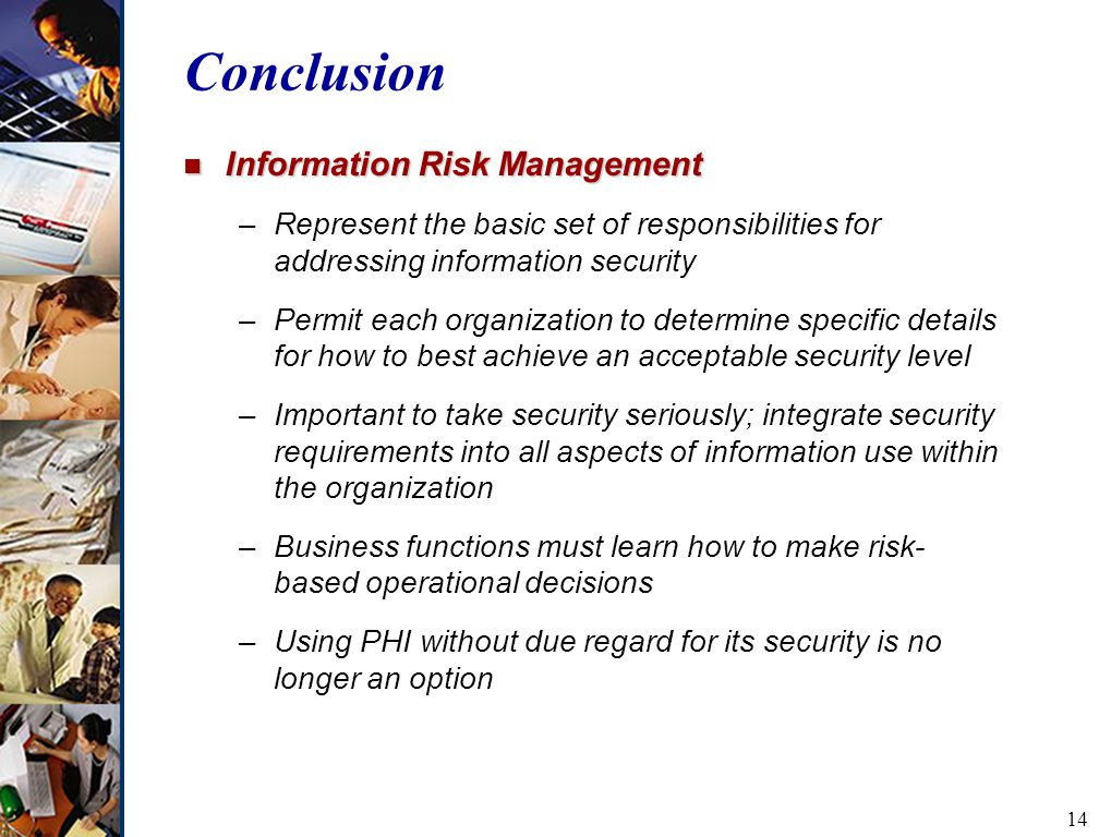 14 Conclusion n Information Risk Management –Represent the basic set of responsibilities for addressing information security –Permit each organization to determine specific details for how to best achieve an acceptable security level –Important to take security seriously; integrate security requirements into all aspects of information use within the organization –Business functions must learn how to make risk- based operational decisions –Using PHI without due regard for its security is no longer an option