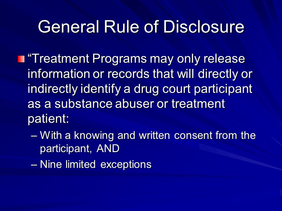 General Rule of Disclosure Treatment Programs may only release information or records that will directly or indirectly identify a drug court participant as a substance abuser or treatment patient: –With a knowing and written consent from the participant, AND –Nine limited exceptions