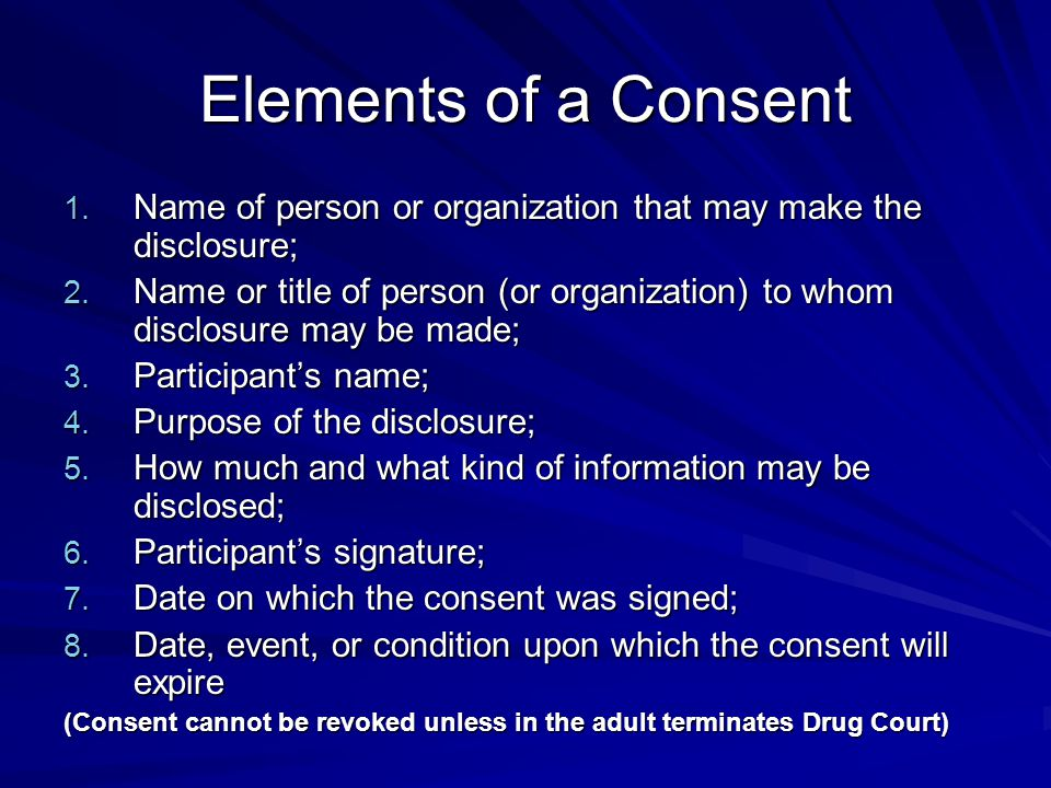 Elements of a Consent 1. Name of person or organization that may make the disclosure; 2.
