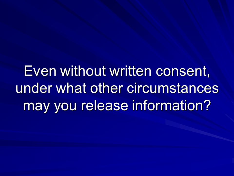 Even without written consent, under what other circumstances may you release information