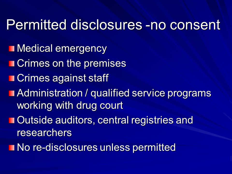 Permitted disclosures -no consent Medical emergency Crimes on the premises Crimes against staff Administration / qualified service programs working with drug court Outside auditors, central registries and researchers No re-disclosures unless permitted