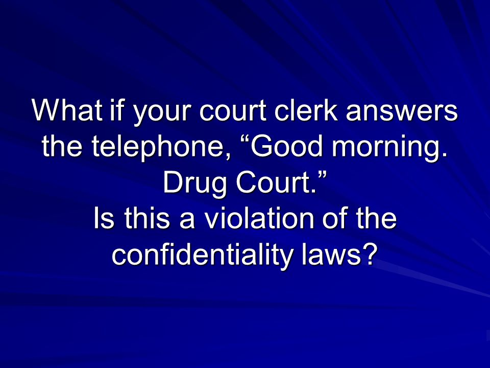 """What if your court clerk answers the telephone, """"Good morning. Drug Court."""" Is this a violation of the confidentiality laws?"""