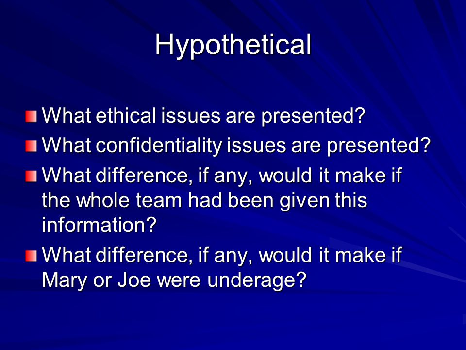 Hypothetical What ethical issues are presented? What confidentiality issues are presented? What difference, if any, would it make if the whole team ha