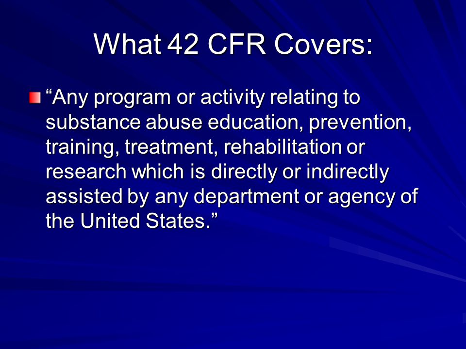What 42 CFR Covers: Any program or activity relating to substance abuse education, prevention, training, treatment, rehabilitation or research which is directly or indirectly assisted by any department or agency of the United States.