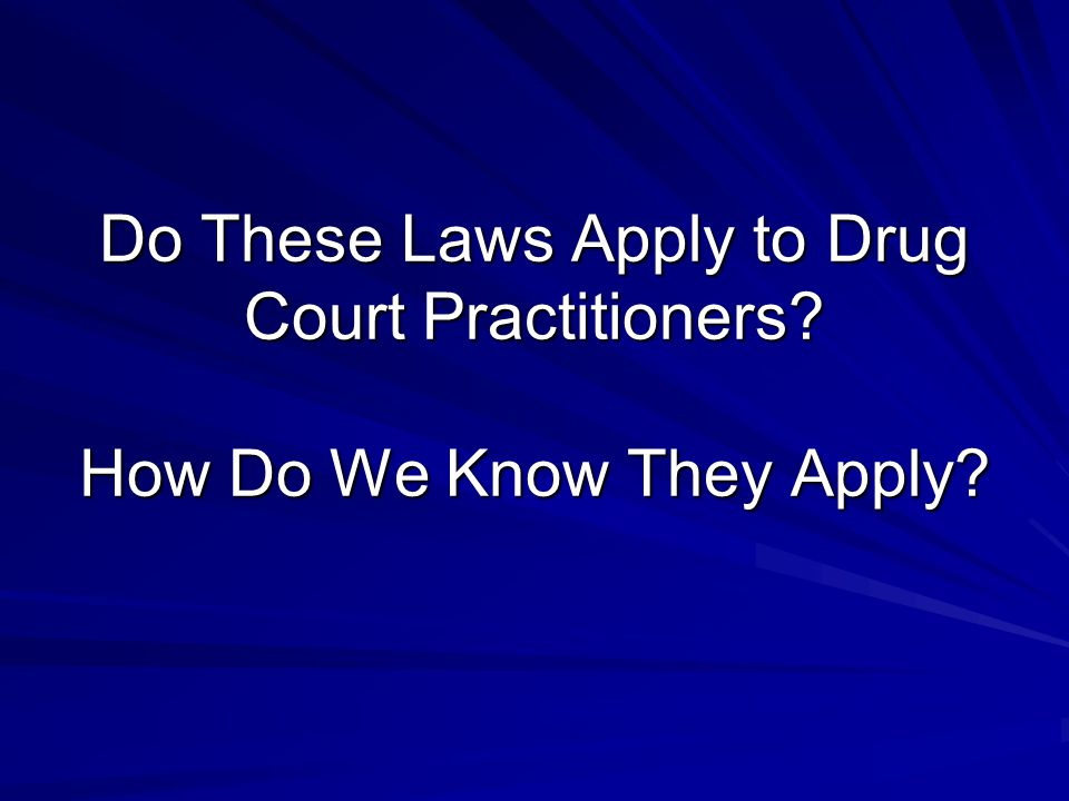 Do These Laws Apply to Drug Court Practitioners How Do We Know They Apply