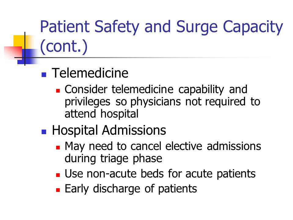 Patient Safety and Surge Capacity (cont.) Telemedicine Consider telemedicine capability and privileges so physicians not required to attend hospital H