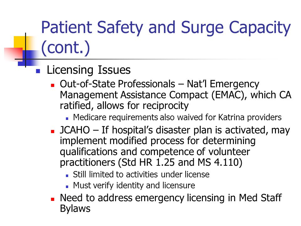 Patient Safety and Surge Capacity (cont.) Licensing Issues Out-of-State Professionals – Nat'l Emergency Management Assistance Compact (EMAC), which CA ratified, allows for reciprocity Medicare requirements also waived for Katrina providers JCAHO – If hospital's disaster plan is activated, may implement modified process for determining qualifications and competence of volunteer practitioners (Std HR 1.25 and MS 4.110) Still limited to activities under license Must verify identity and licensure Need to address emergency licensing in Med Staff Bylaws