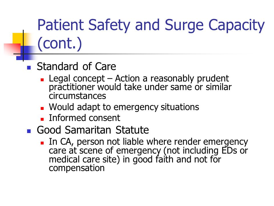 Patient Safety and Surge Capacity (cont.) Standard of Care Legal concept – Action a reasonably prudent practitioner would take under same or similar c