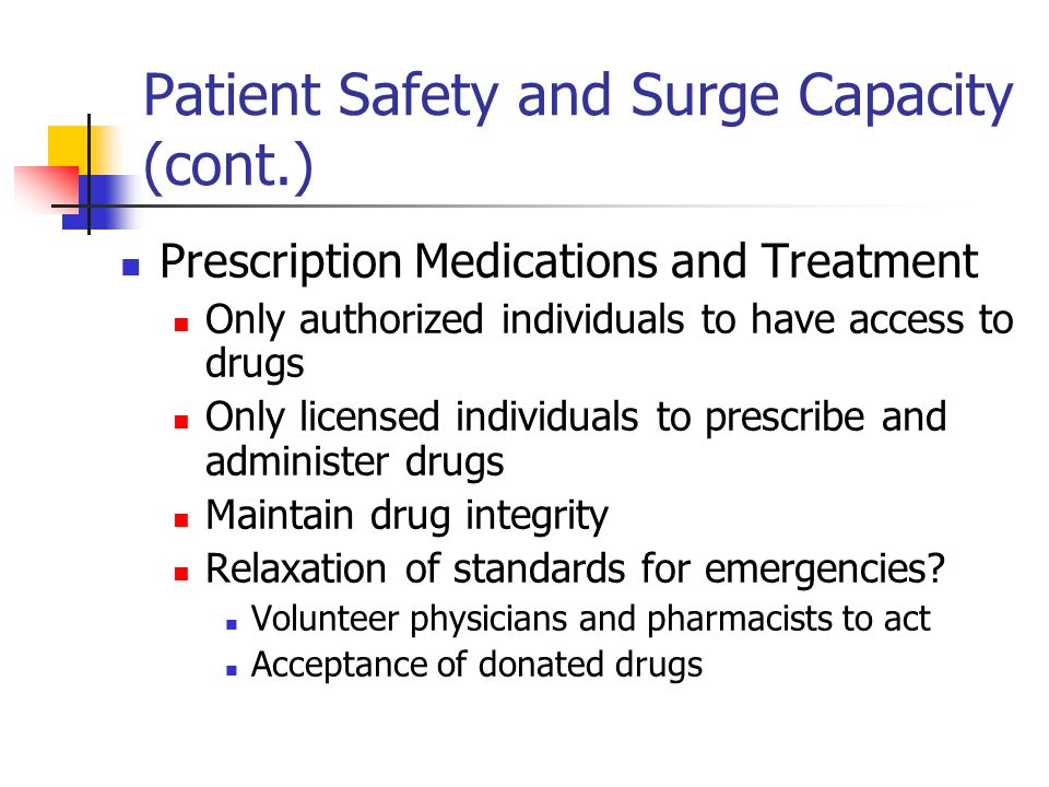 Patient Safety and Surge Capacity (cont.) Prescription Medications and Treatment Only authorized individuals to have access to drugs Only licensed individuals to prescribe and administer drugs Maintain drug integrity Relaxation of standards for emergencies.