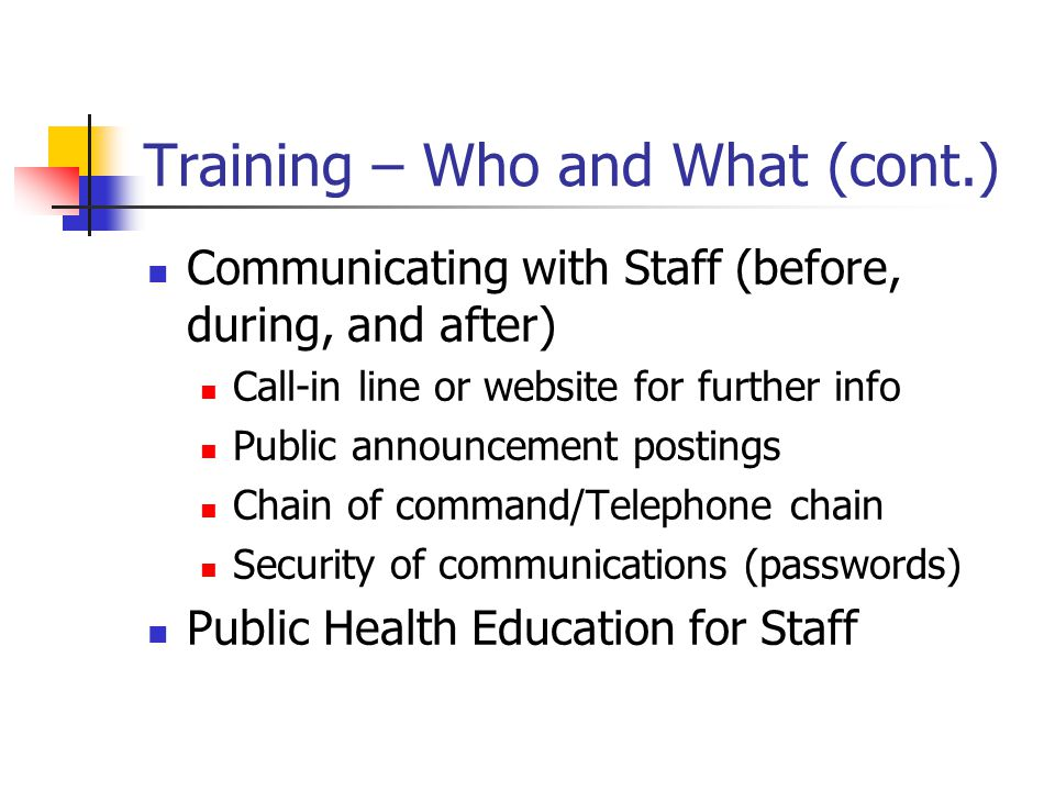 Training – Who and What (cont.) Communicating with Staff (before, during, and after) Call-in line or website for further info Public announcement postings Chain of command/Telephone chain Security of communications (passwords) Public Health Education for Staff