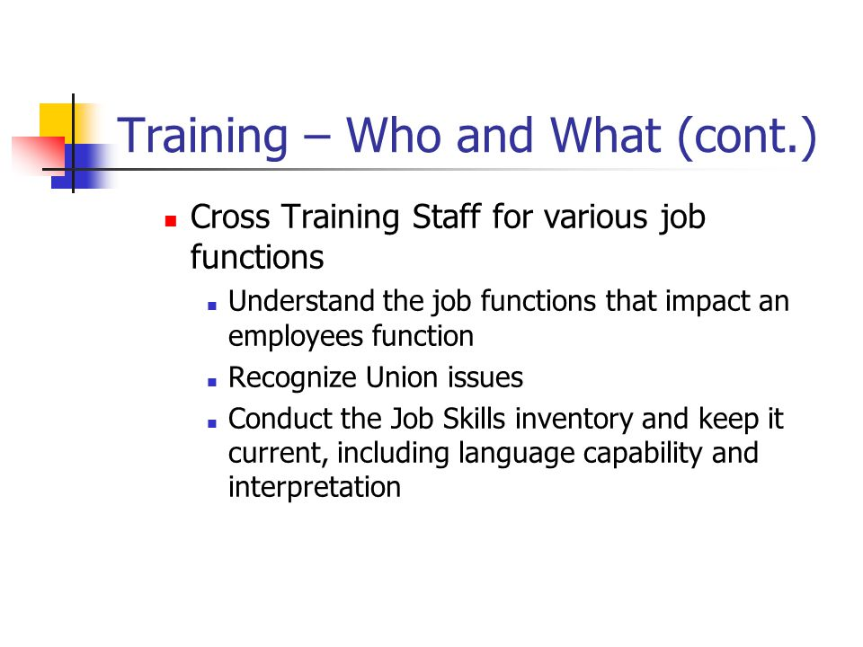 Training – Who and What (cont.) Cross Training Staff for various job functions Understand the job functions that impact an employees function Recogniz