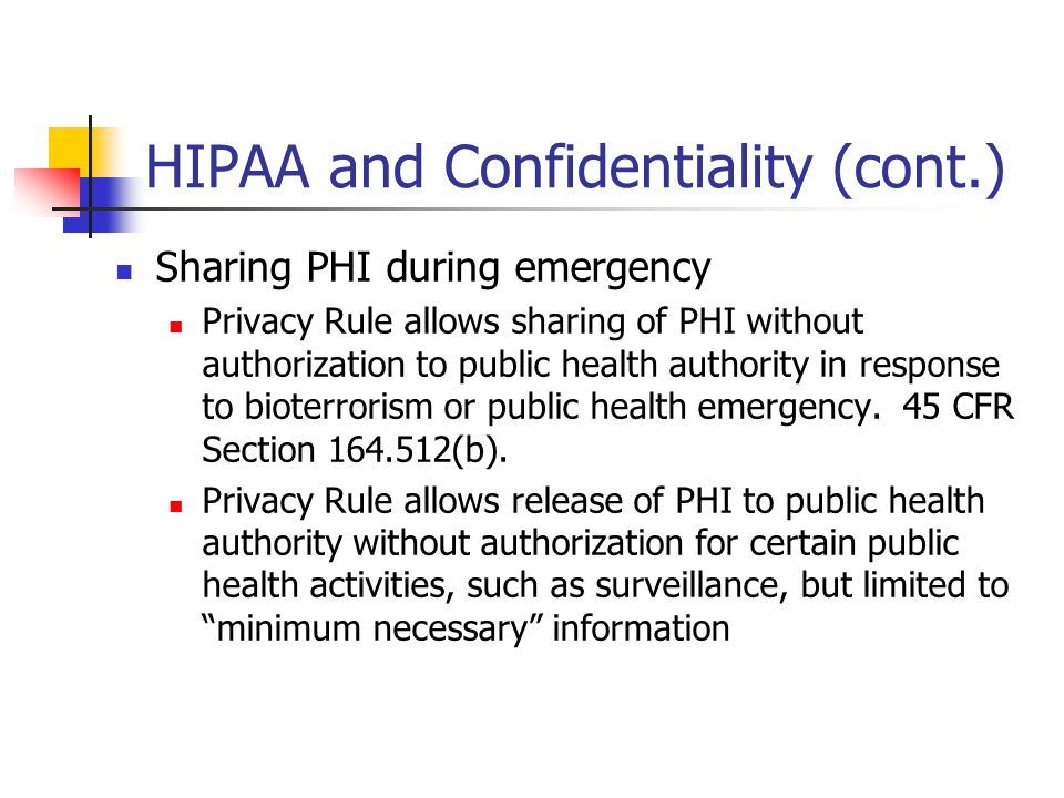 HIPAA and Confidentiality (cont.) Sharing PHI during emergency Privacy Rule allows sharing of PHI without authorization to public health authority in response to bioterrorism or public health emergency.