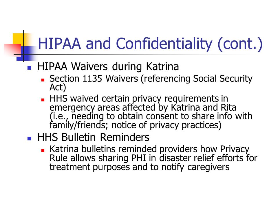HIPAA and Confidentiality (cont.) HIPAA Waivers during Katrina Section 1135 Waivers (referencing Social Security Act) HHS waived certain privacy requirements in emergency areas affected by Katrina and Rita (i.e., needing to obtain consent to share info with family/friends; notice of privacy practices) HHS Bulletin Reminders Katrina bulletins reminded providers how Privacy Rule allows sharing PHI in disaster relief efforts for treatment purposes and to notify caregivers