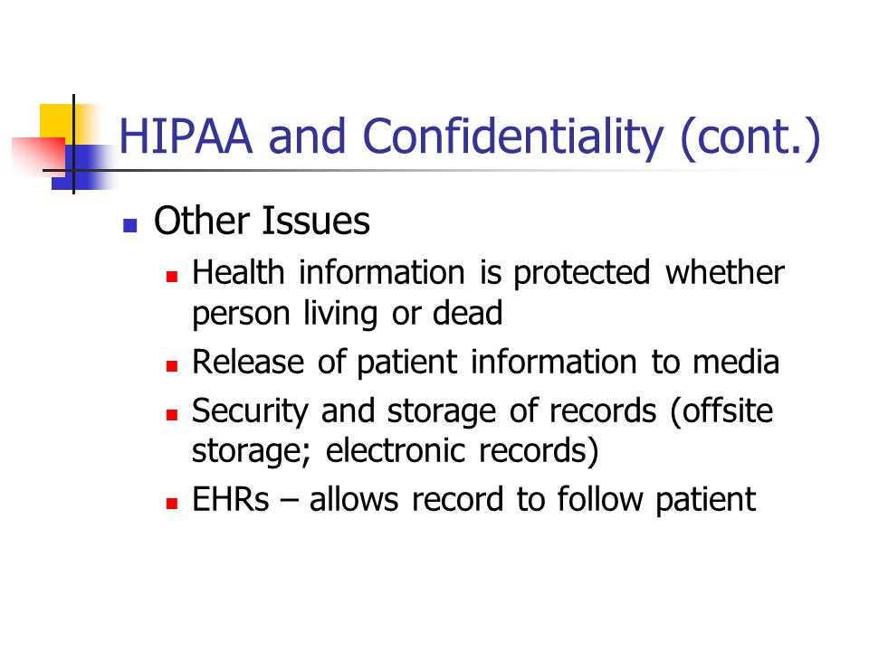 HIPAA and Confidentiality (cont.) Other Issues Health information is protected whether person living or dead Release of patient information to media S