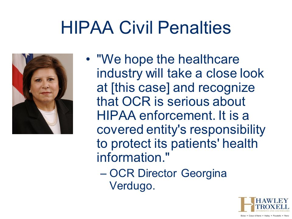 HIPAA Civil Penalties We hope the healthcare industry will take a close look at [this case] and recognize that OCR is serious about HIPAA enforcement.