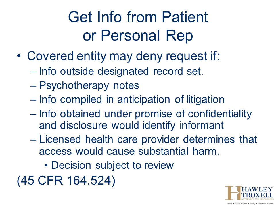 Get Info from Patient or Personal Rep Covered entity may deny request if: –Info outside designated record set.