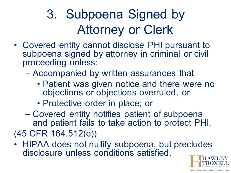 3.Subpoena Signed by Attorney or Clerk Covered entity cannot disclose PHI pursuant to subpoena signed by attorney in criminal or civil proceeding unless: –Accompanied by written assurances that Patient was given notice and there were no objections or objections overruled, or Protective order in place; or –Covered entity notifies patient of subpoena and patient fails to take action to protect PHI.