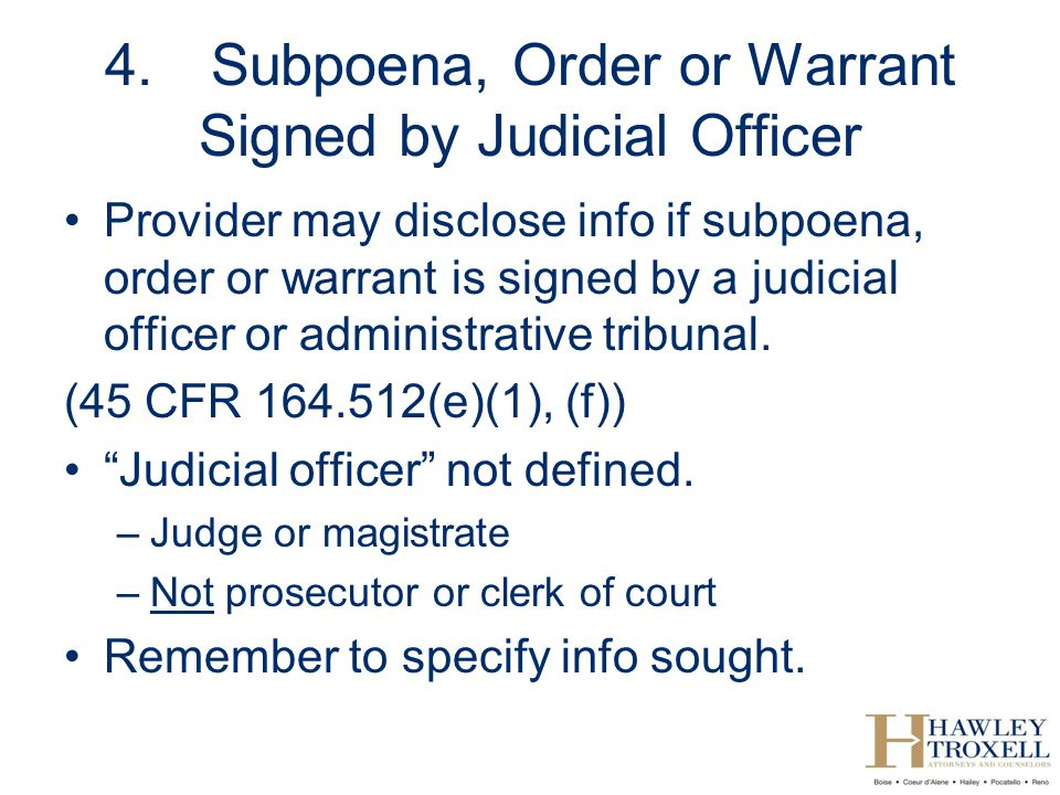 4.Subpoena, Order or Warrant Signed by Judicial Officer Provider may disclose info if subpoena, order or warrant is signed by a judicial officer or administrative tribunal.
