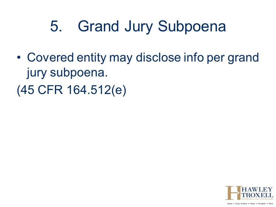 5.Grand Jury Subpoena Covered entity may disclose info per grand jury subpoena. (45 CFR 164.512(e)