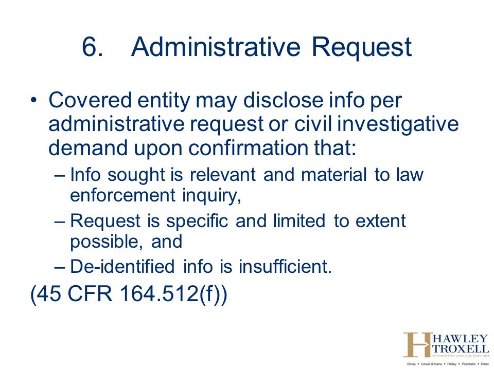 6.Administrative Request Covered entity may disclose info per administrative request or civil investigative demand upon confirmation that: –Info sought is relevant and material to law enforcement inquiry, –Request is specific and limited to extent possible, and –De-identified info is insufficient.