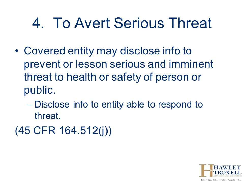 4. To Avert Serious Threat Covered entity may disclose info to prevent or lesson serious and imminent threat to health or safety of person or public.