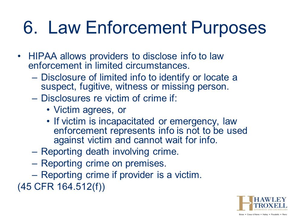 6. Law Enforcement Purposes HIPAA allows providers to disclose info to law enforcement in limited circumstances. –Disclosure of limited info to identi