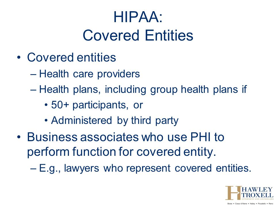 HIPAA: Covered Entities Covered entities –Health care providers –Health plans, including group health plans if 50+ participants, or Administered by third party Business associates who use PHI to perform function for covered entity.