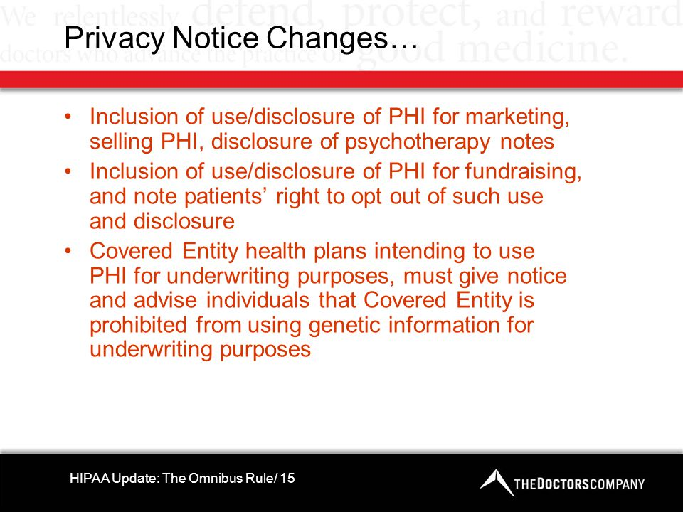 Privacy Notice Changes… Inclusion of use/disclosure of PHI for marketing, selling PHI, disclosure of psychotherapy notes Inclusion of use/disclosure of PHI for fundraising, and note patients' right to opt out of such use and disclosure Covered Entity health plans intending to use PHI for underwriting purposes, must give notice and advise individuals that Covered Entity is prohibited from using genetic information for underwriting purposes HIPAA Update: The Omnibus Rule/ 15