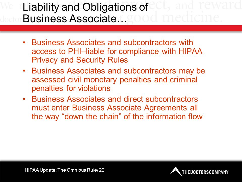 Liability and Obligations of Business Associate… Business Associates and subcontractors with access to PHI–liable for compliance with HIPAA Privacy and Security Rules Business Associates and subcontractors may be assessed civil monetary penalties and criminal penalties for violations Business Associates and direct subcontractors must enter Business Associate Agreements all the way down the chain of the information flow HIPAA Update: The Omnibus Rule/ 22