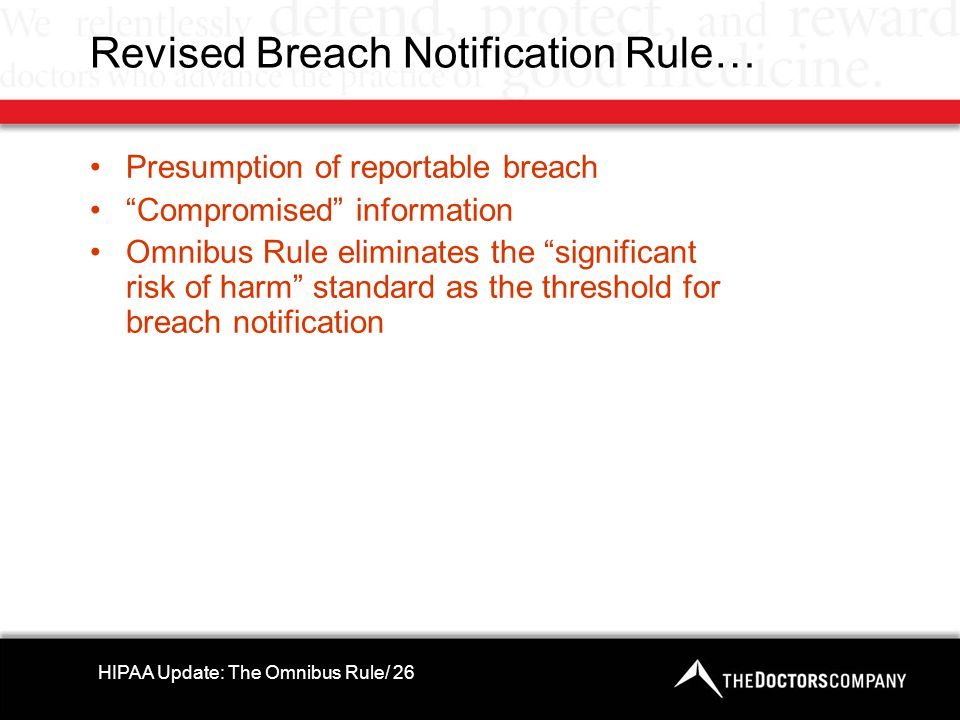 Revised Breach Notification Rule… Presumption of reportable breach Compromised information Omnibus Rule eliminates the significant risk of harm standard as the threshold for breach notification HIPAA Update: The Omnibus Rule/ 26
