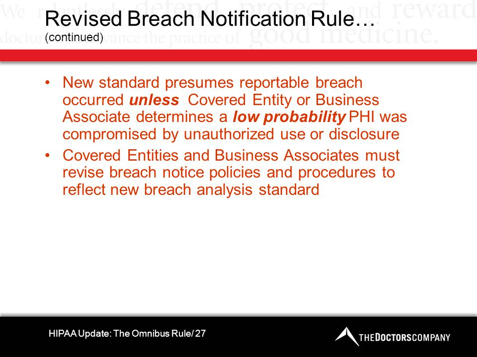 Revised Breach Notification Rule… (continued) New standard presumes reportable breach occurred unless Covered Entity or Business Associate determines a low probability PHI was compromised by unauthorized use or disclosure Covered Entities and Business Associates must revise breach notice policies and procedures to reflect new breach analysis standard HIPAA Update: The Omnibus Rule/ 27