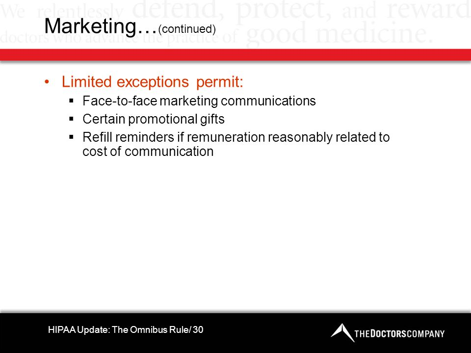 Marketing… (continued) Limited exceptions permit:  Face-to-face marketing communications  Certain promotional gifts  Refill reminders if remuneration reasonably related to cost of communication HIPAA Update: The Omnibus Rule/ 30