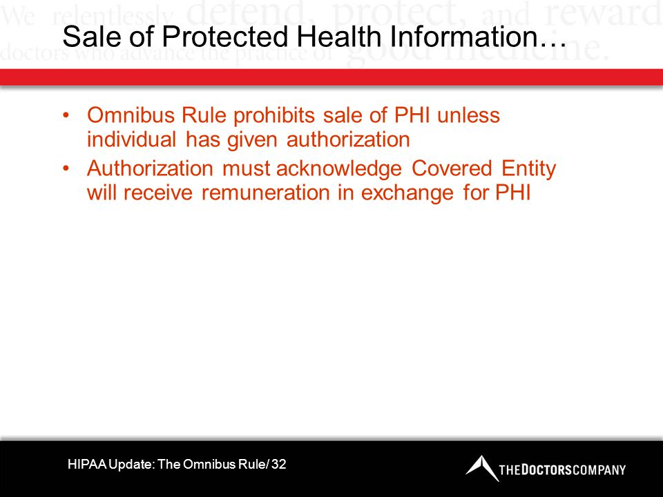 Sale of Protected Health Information… Omnibus Rule prohibits sale of PHI unless individual has given authorization Authorization must acknowledge Covered Entity will receive remuneration in exchange for PHI HIPAA Update: The Omnibus Rule/ 32