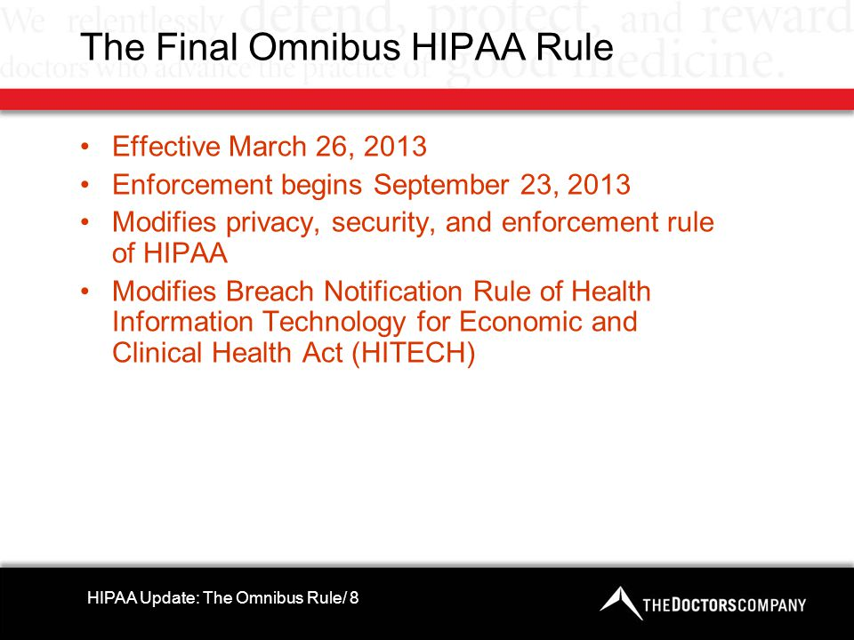 The Final Omnibus HIPAA Rule Effective March 26, 2013 Enforcement begins September 23, 2013 Modifies privacy, security, and enforcement rule of HIPAA Modifies Breach Notification Rule of Health Information Technology for Economic and Clinical Health Act (HITECH) HIPAA Update: The Omnibus Rule/ 8