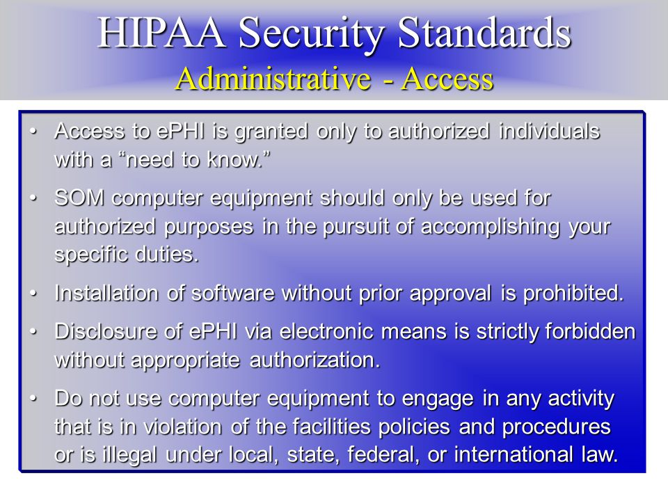 HIPAA Security Standards Administrative - Access Access to ePHI is granted only to authorized individuals with a need to know. Access to ePHI is granted only to authorized individuals with a need to know. SOM computer equipment should only be used for authorized purposes in the pursuit of accomplishing your specific duties.SOM computer equipment should only be used for authorized purposes in the pursuit of accomplishing your specific duties.