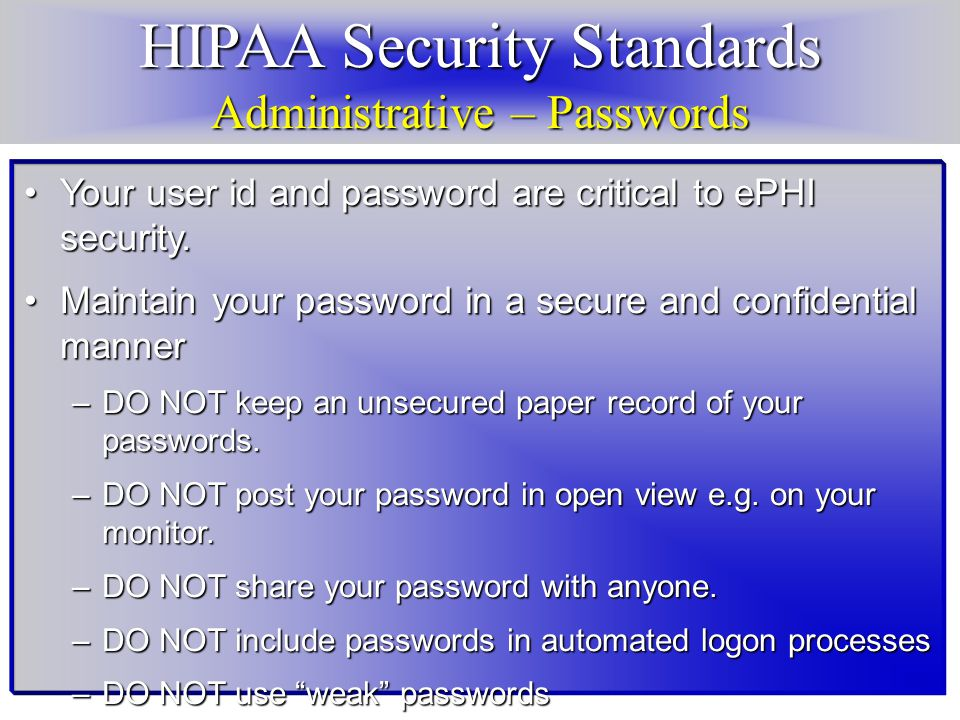 HIPAA Security Standards Administrative – Passwords Your user id and password are critical to ePHI security.Your user id and password are critical to ePHI security.