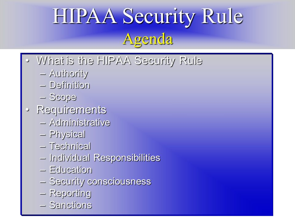HIPAA Security Rule Agenda What is the HIPAA Security RuleWhat is the HIPAA Security Rule –Authority –Definition –Scope RequirementsRequirements –Administrative –Physical –Technical –Individual Responsibilities –Education –Security consciousness –Reporting –Sanctions